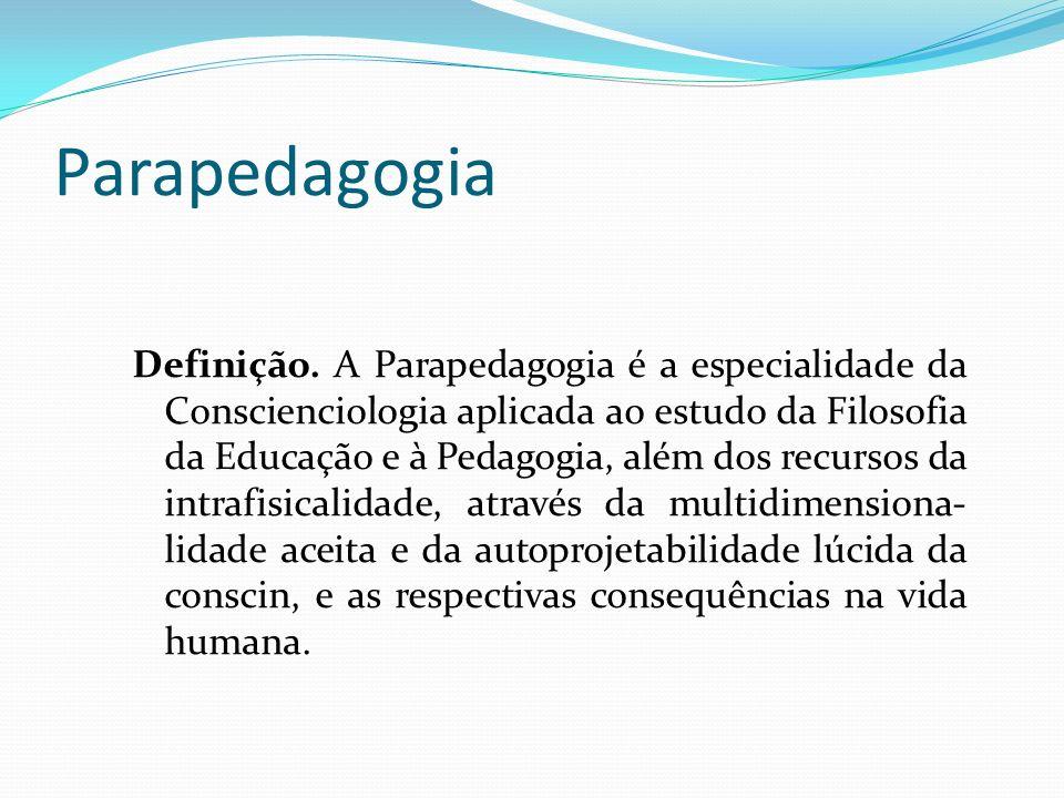 Parapedagogia Definição. A Parapedagogia é a especialidade da Conscienciologia aplicada ao estudo da Filosofia da Educação e à Pedagogia, além dos rec