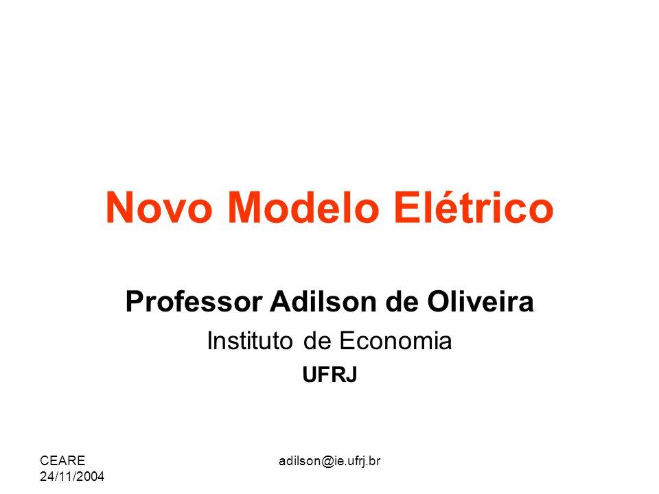 CEARE 24/11/2004 adilson@ie.ufrj.br Novo Modelo Elétrico Professor Adilson de Oliveira Instituto de Economia UFRJ
