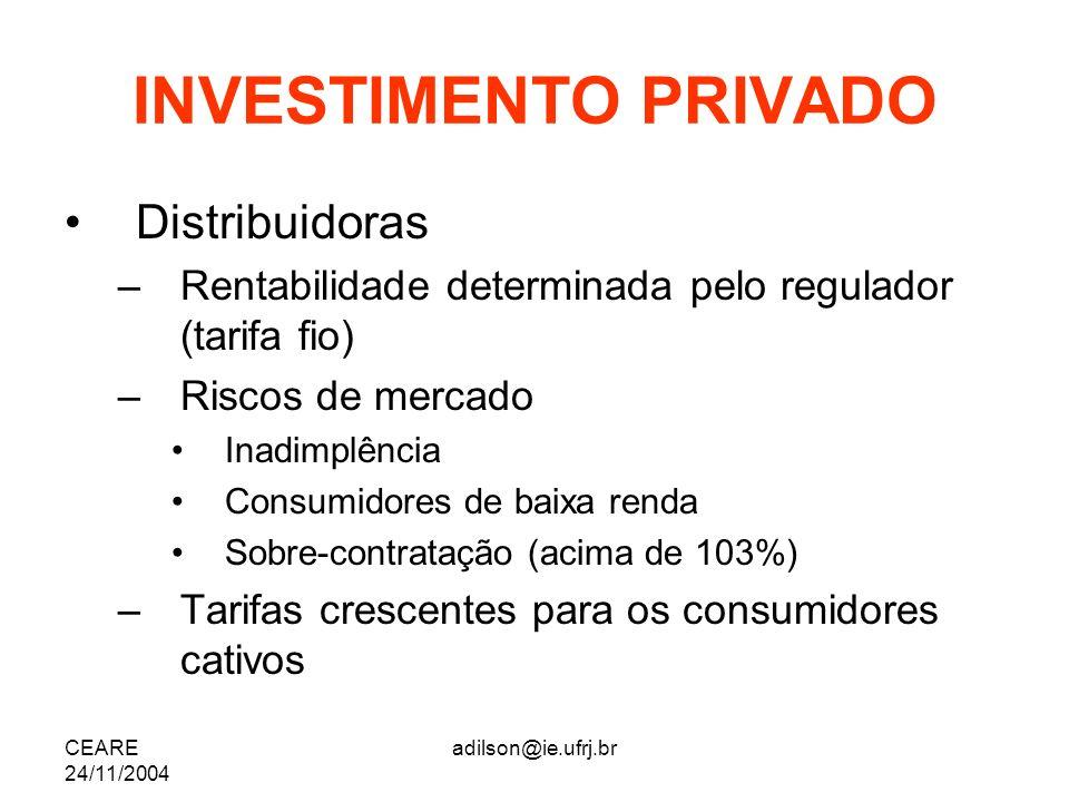 CEARE 24/11/2004 adilson@ie.ufrj.br INVESTIMENTO PRIVADO Distribuidoras –Rentabilidade determinada pelo regulador (tarifa fio) –Riscos de mercado Inad