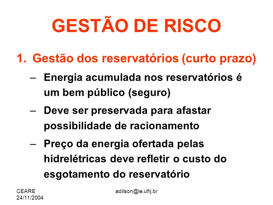 CEARE 24/11/2004 adilson@ie.ufrj.br GESTÃO DE RISCO 1.Gestão dos reservatórios (curto prazo) –Energia acumulada nos reservatórios é um bem público (se