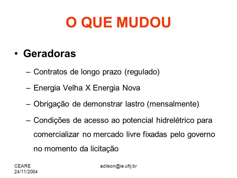 CEARE 24/11/2004 adilson@ie.ufrj.br O QUE MUDOU Geradoras –Contratos de longo prazo (regulado) –Energia Velha X Energia Nova –Obrigação de demonstrar