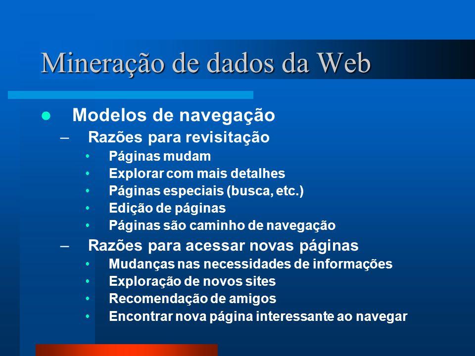 Mineração de dados da Web Modelos de navegação –Razões para revisitação Páginas mudam Explorar com mais detalhes Páginas especiais (busca, etc.) Ediçã
