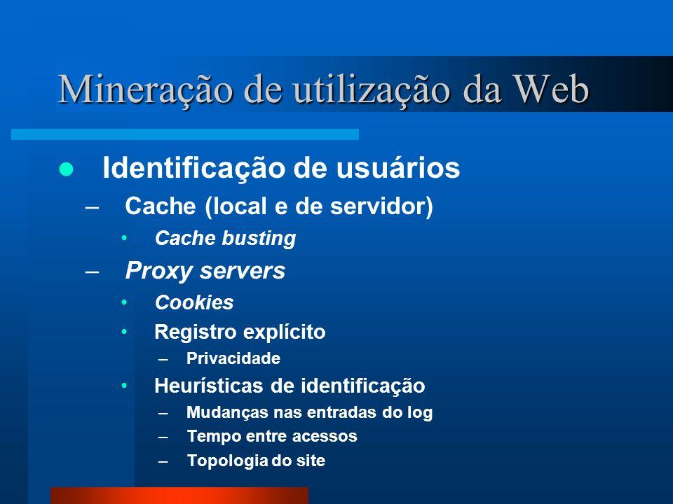 Mineração de utilização da Web Identificação de usuários –Cache (local e de servidor) Cache busting –Proxy servers Cookies Registro explícito –Privaci
