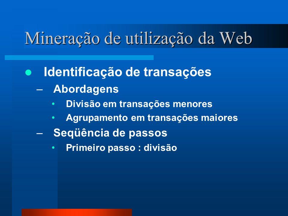 Mineração de utilização da Web Identificação de transações –Abordagens Divisão em transações menores Agrupamento em transações maiores –Seqüência de p