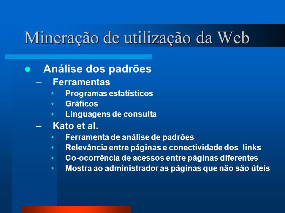 Mineração de utilização da Web Análise dos padrões –Ferramentas Programas estatísticos Gráficos Linguagens de consulta –Kato et al. Ferramenta de anál