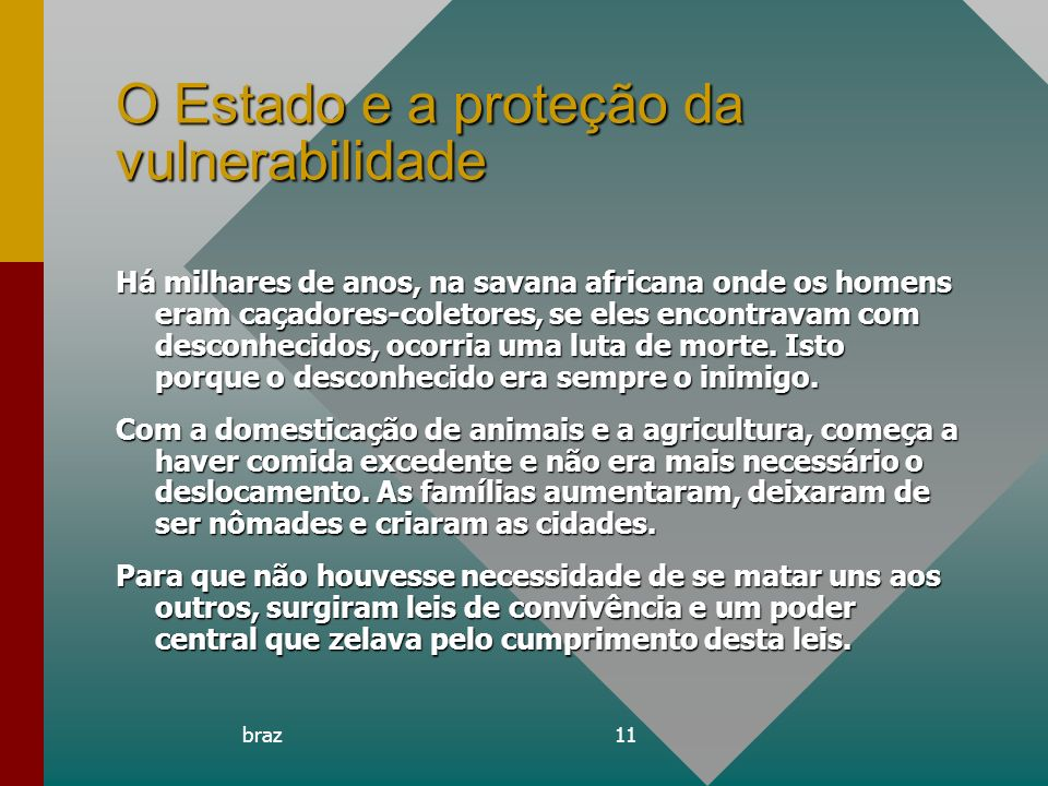 braz11 O Estado e a proteção da vulnerabilidade Há milhares de anos, na savana africana onde os homens eram caçadores-coletores, se eles encontravam c