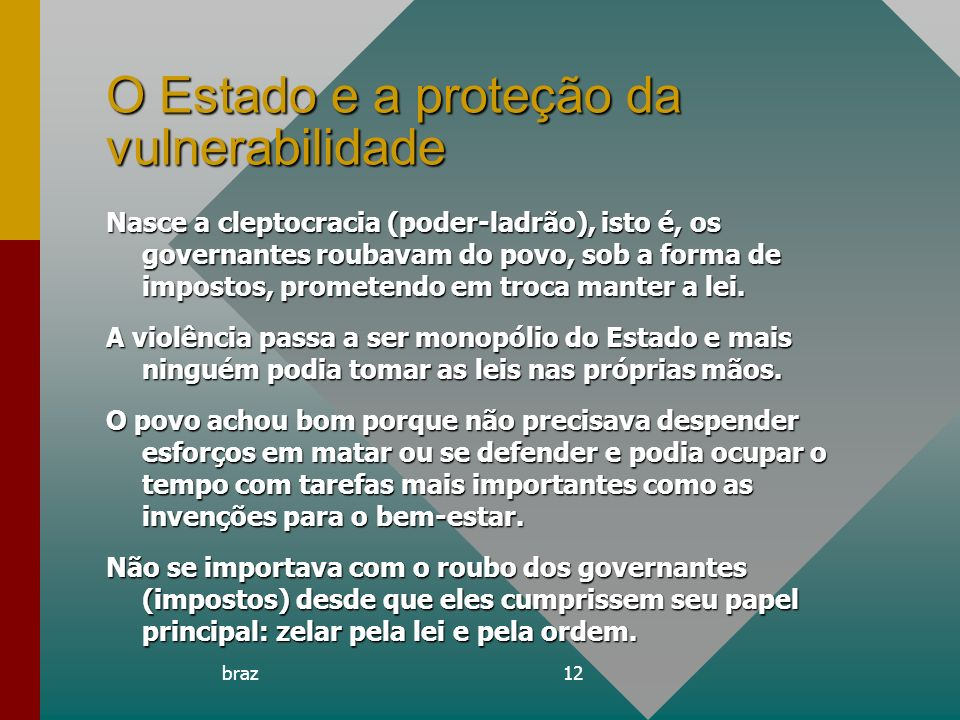braz12 O Estado e a proteção da vulnerabilidade Nasce a cleptocracia (poder-ladrão), isto é, os governantes roubavam do povo, sob a forma de impostos,