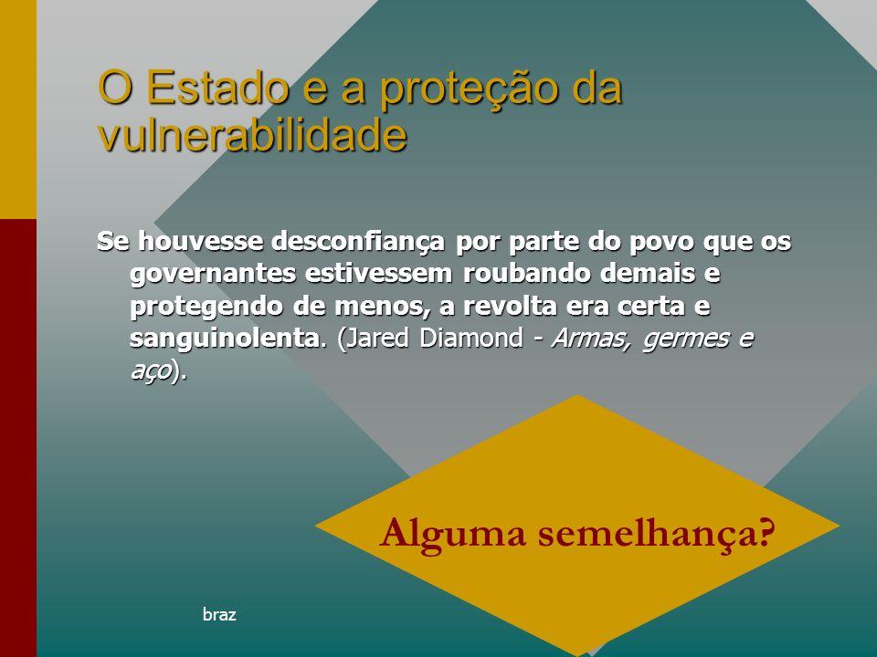 braz13 O Estado e a proteção da vulnerabilidade Se houvesse desconfiança por parte do povo que os governantes estivessem roubando demais e protegendo