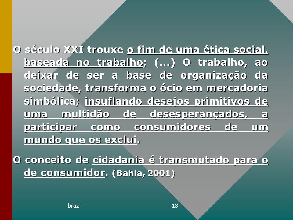 braz18 O século XXI trouxe o fim de uma ética social, baseada no trabalho; (...) O trabalho, ao deixar de ser a base de organização da sociedade, tran