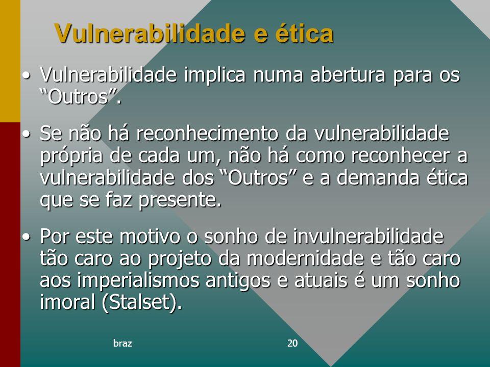 braz20 Vulnerabilidade e ética Vulnerabilidade implica numa abertura para os Outros.Vulnerabilidade implica numa abertura para os Outros. Se não há re