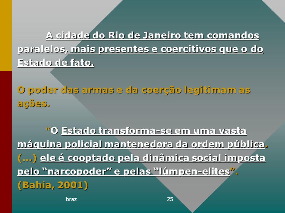 braz25 A cidade do Rio de Janeiro tem comandos paralelos, mais presentes e coercitivos que o do Estado de fato. O poder das armas e da coerção legitim