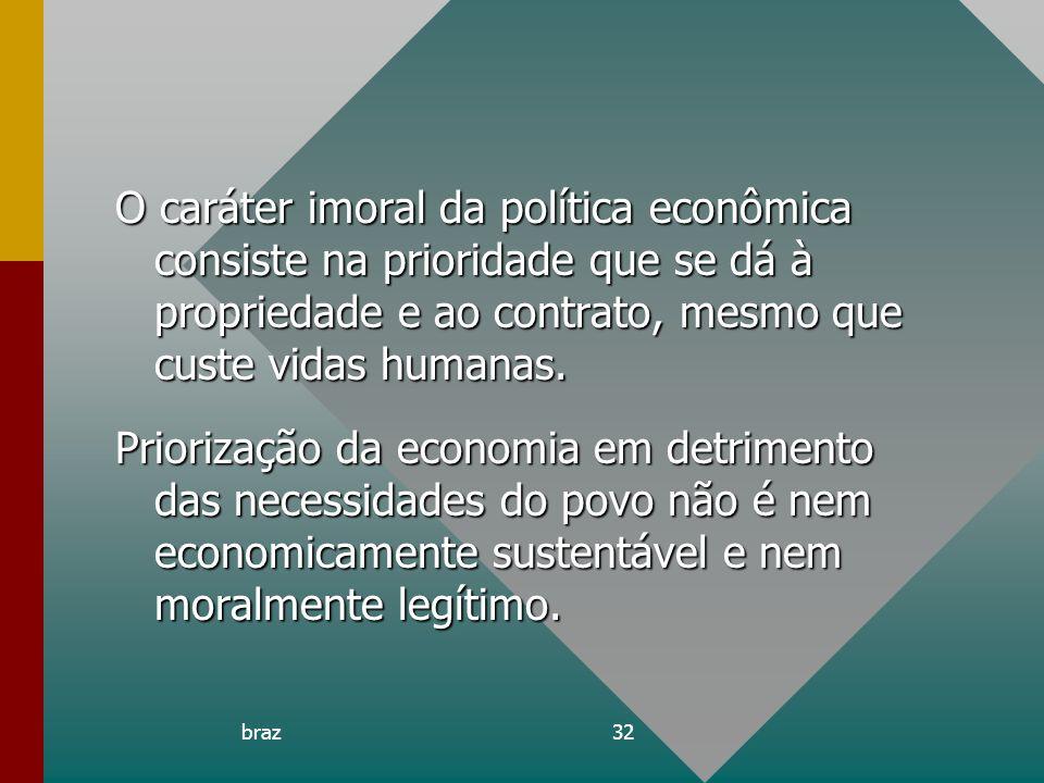 braz32 O caráter imoral da política econômica consiste na prioridade que se dá à propriedade e ao contrato, mesmo que custe vidas humanas. Priorização