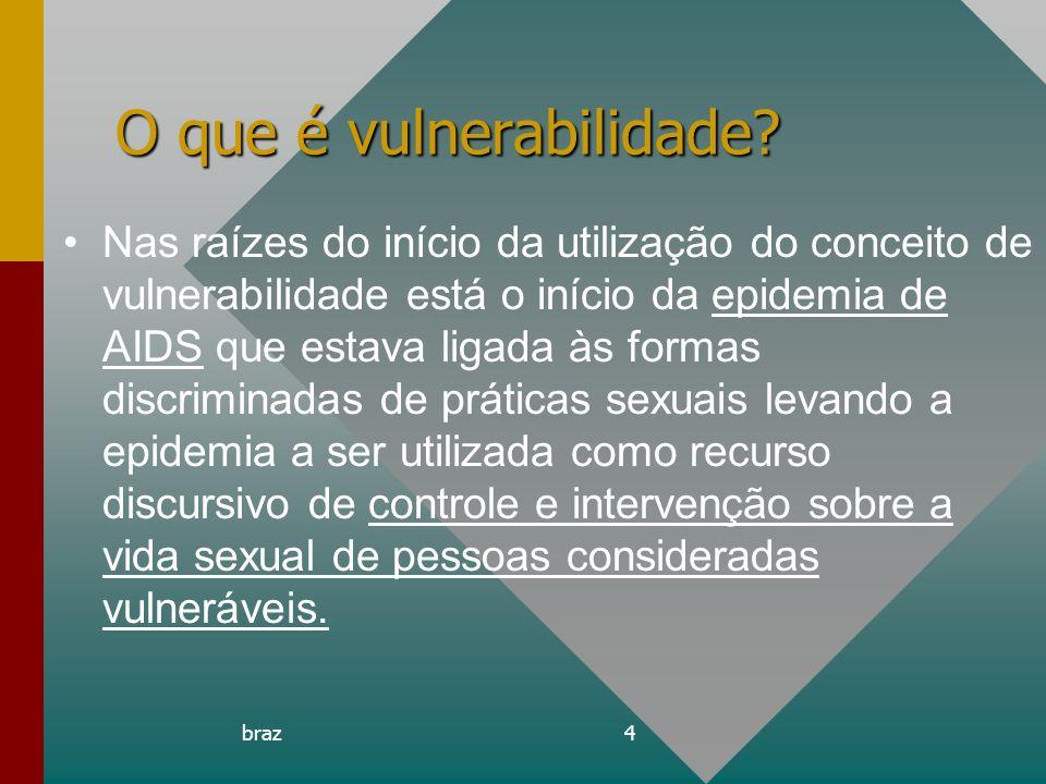 braz4 O que é vulnerabilidade? Nas raízes do início da utilização do conceito de vulnerabilidade está o início da epidemia de AIDS que estava ligada à