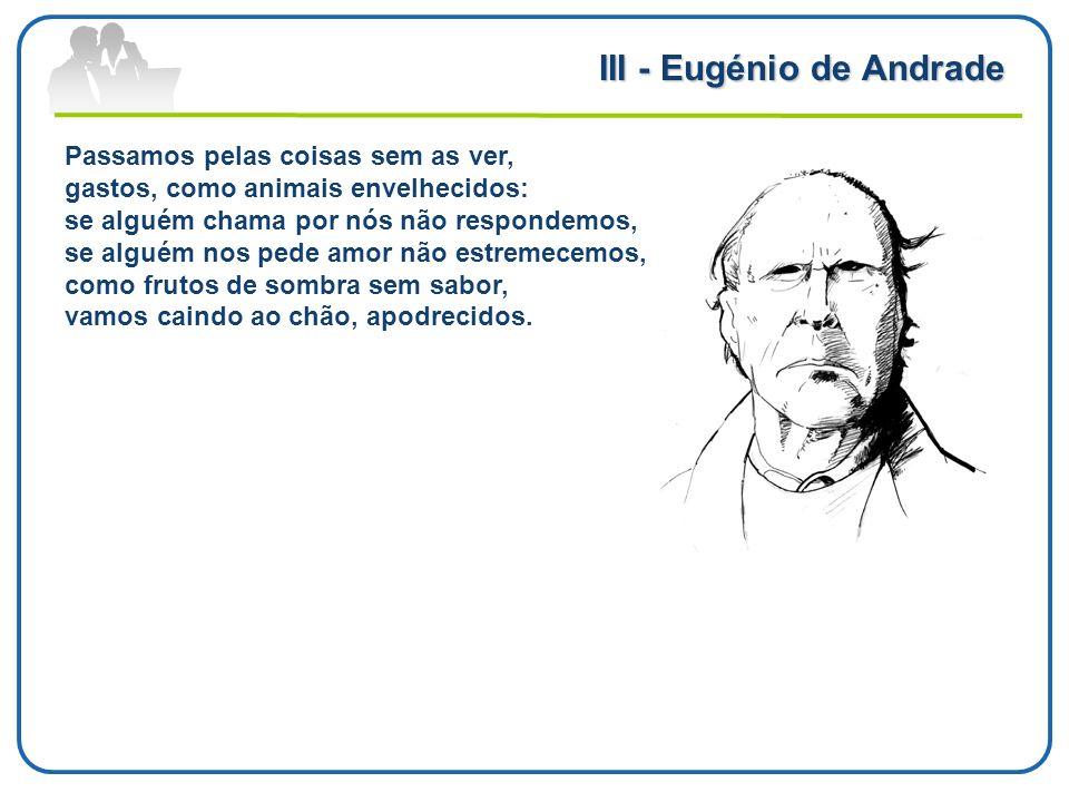 III - Eugénio de Andrade Passamos pelas coisas sem as ver, gastos, como animais envelhecidos: se alguém chama por nós não respondemos, se alguém nos p