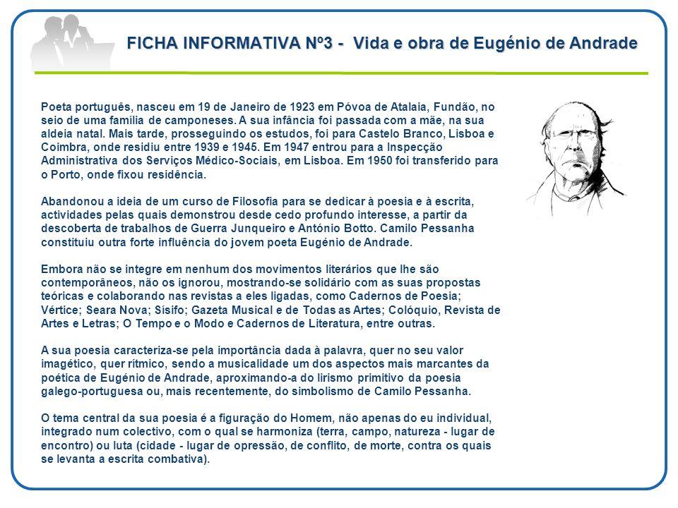 FICHA INFORMATIVA Nº3 - Vida e obra de Eugénio de Andrade Poeta português, nasceu em 19 de Janeiro de 1923 em Póvoa de Atalaia, Fundão, no seio de uma