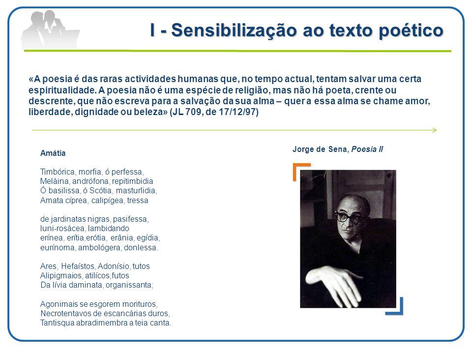 I - Sensibilização ao texto poético Jorge de Sena, Poesia II «A poesia é das raras actividades humanas que, no tempo actual, tentam salvar uma certa e