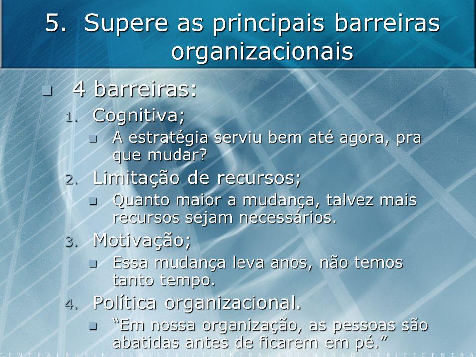 5.Supere as principais barreiras organizacionais 4 barreiras: 4 barreiras: 1. Cognitiva; A estratégia serviu bem até agora, pra que mudar? A estratégi