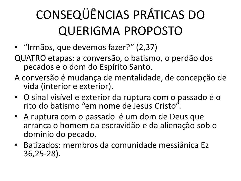 CONSEQÜÊNCIAS PRÁTICAS DO QUERIGMA PROPOSTO Irmãos, que devemos fazer? (2,37) QUATRO etapas: a conversão, o batismo, o perdão dos pecados e o dom do E