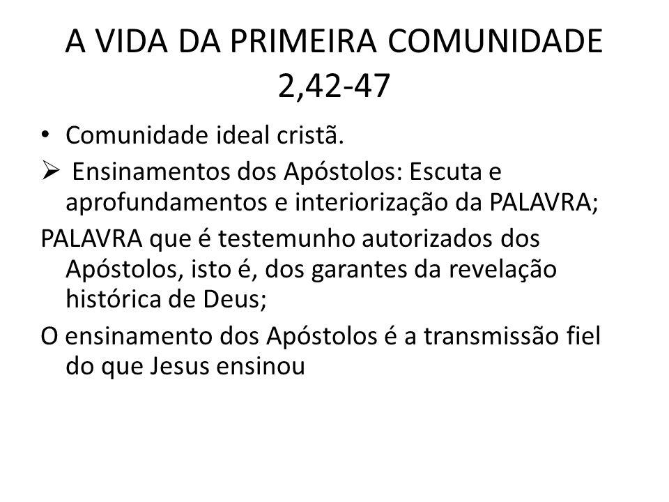 A VIDA DA PRIMEIRA COMUNIDADE 2,42-47 Comunidade ideal cristã. Ensinamentos dos Apóstolos: Escuta e aprofundamentos e interiorização da PALAVRA; PALAV