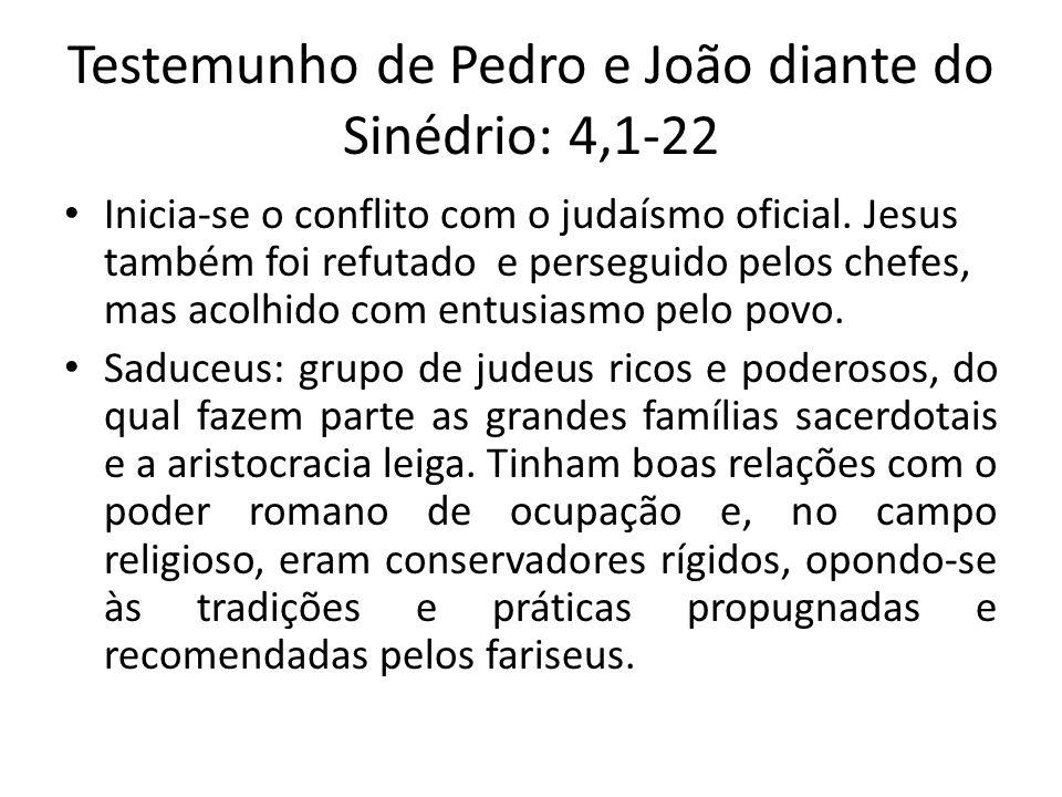 Testemunho de Pedro e João diante do Sinédrio: 4,1-22 Inicia-se o conflito com o judaísmo oficial. Jesus também foi refutado e perseguido pelos chefes