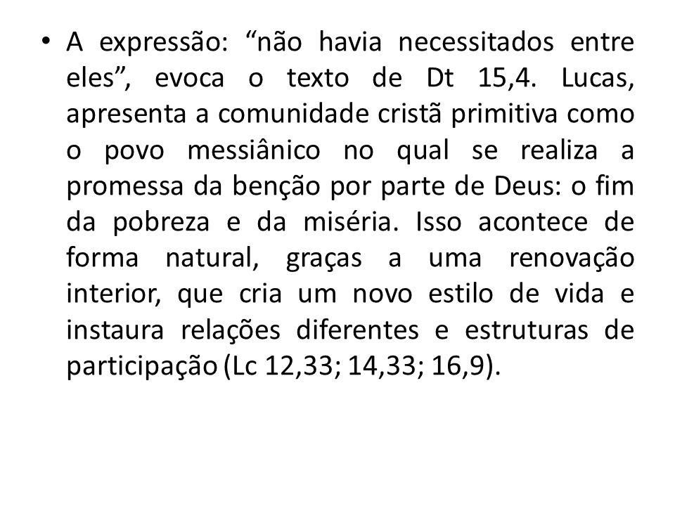 A expressão: não havia necessitados entre eles, evoca o texto de Dt 15,4. Lucas, apresenta a comunidade cristã primitiva como o povo messiânico no qua