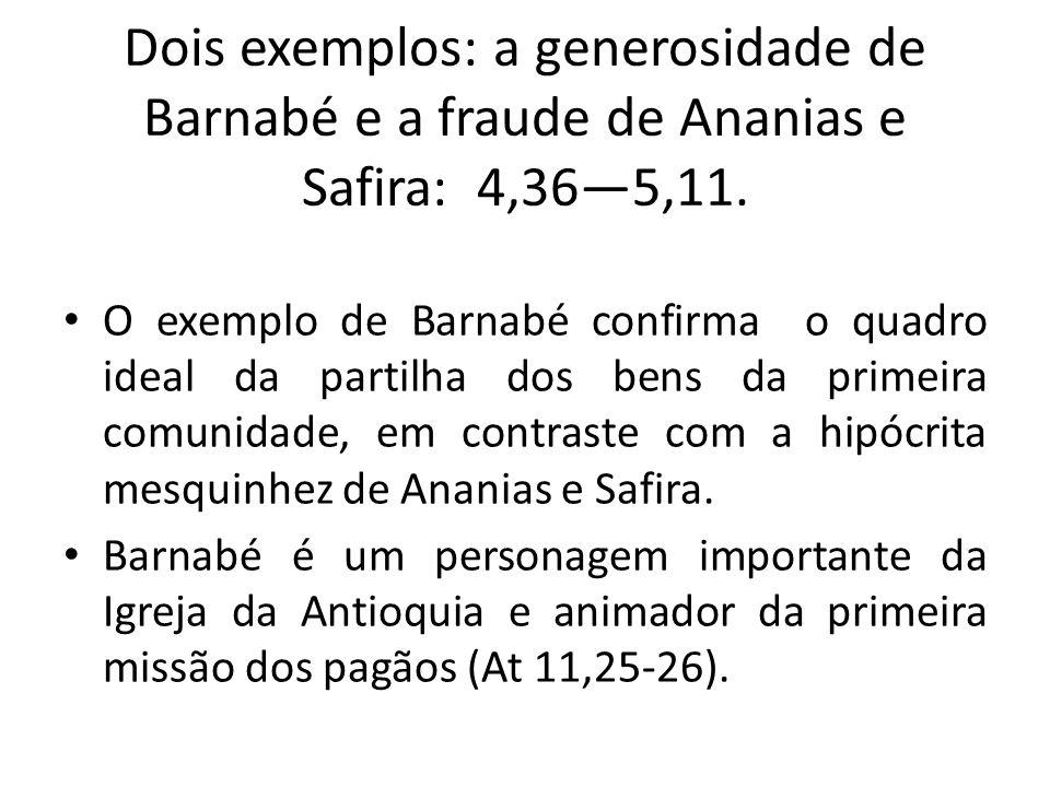 Dois exemplos: a generosidade de Barnabé e a fraude de Ananias e Safira: 4,365,11. O exemplo de Barnabé confirma o quadro ideal da partilha dos bens d