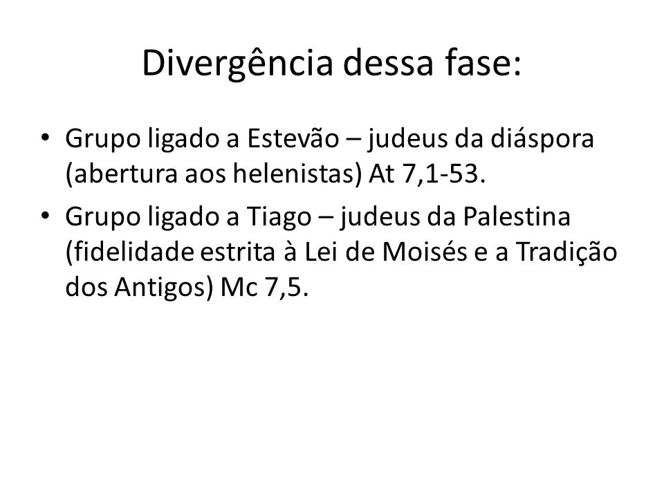 Divergência dessa fase: Grupo ligado a Estevão – judeus da diáspora (abertura aos helenistas) At 7,1-53. Grupo ligado a Tiago – judeus da Palestina (f
