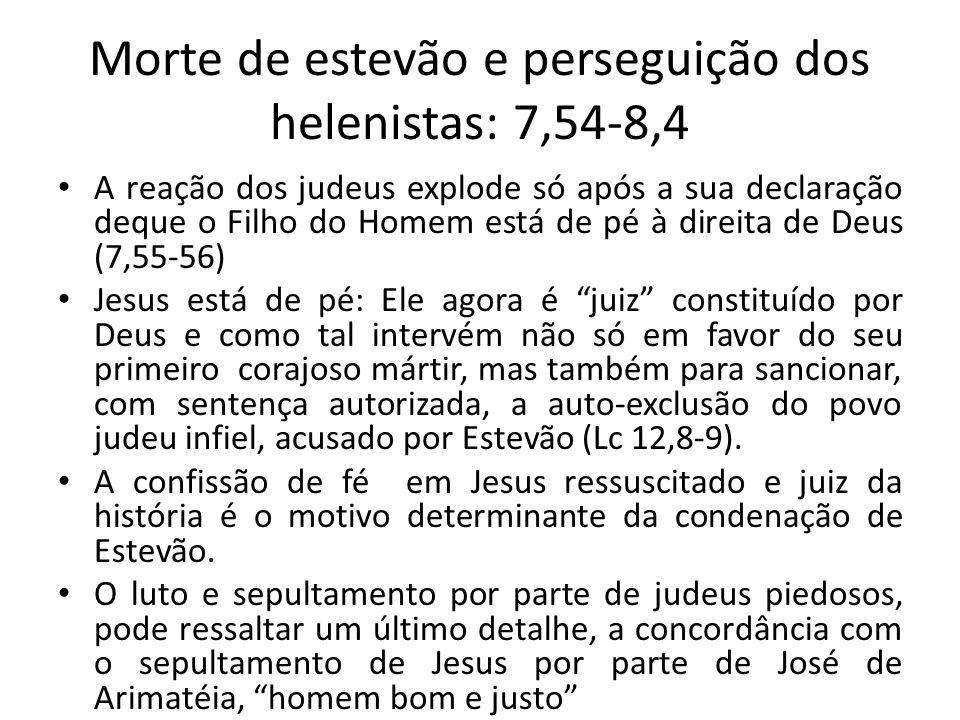 Morte de estevão e perseguição dos helenistas: 7,54-8,4 A reação dos judeus explode só após a sua declaração deque o Filho do Homem está de pé à direi