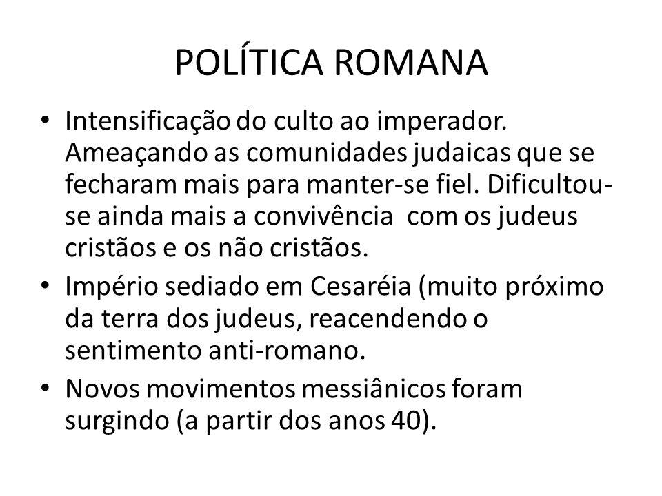 POLÍTICA ROMANA Intensificação do culto ao imperador. Ameaçando as comunidades judaicas que se fecharam mais para manter-se fiel. Dificultou- se ainda