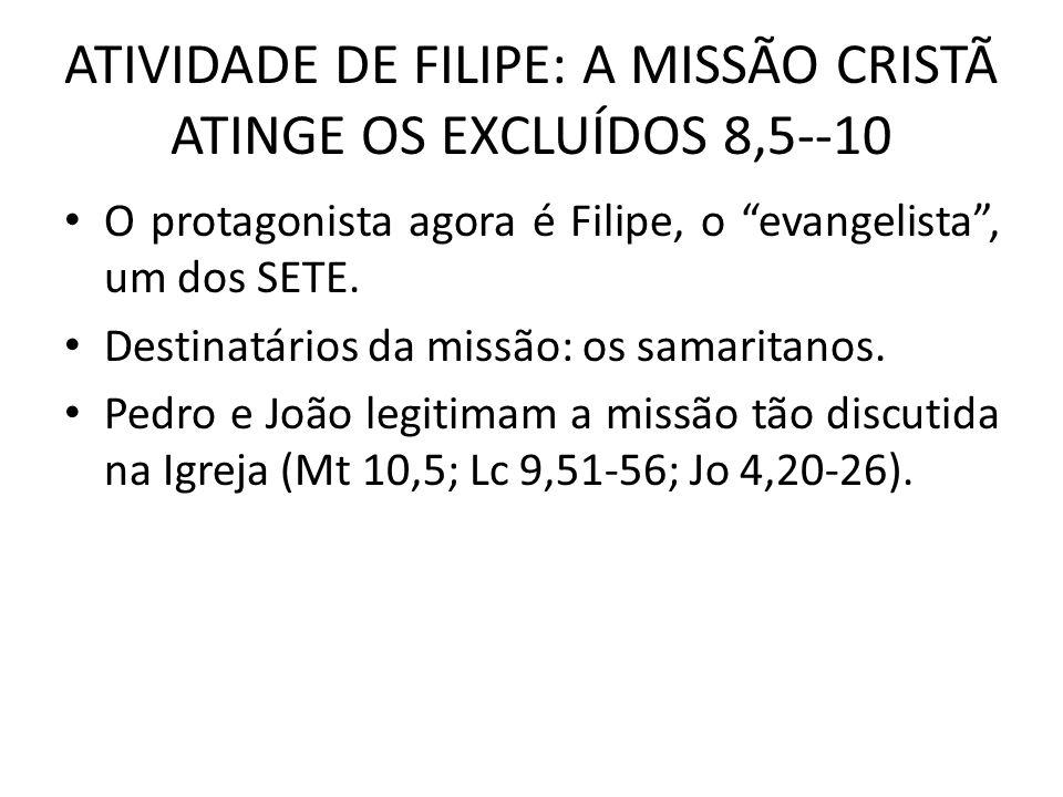 ATIVIDADE DE FILIPE: A MISSÃO CRISTÃ ATINGE OS EXCLUÍDOS 8,5--10 O protagonista agora é Filipe, o evangelista, um dos SETE. Destinatários da missão: o