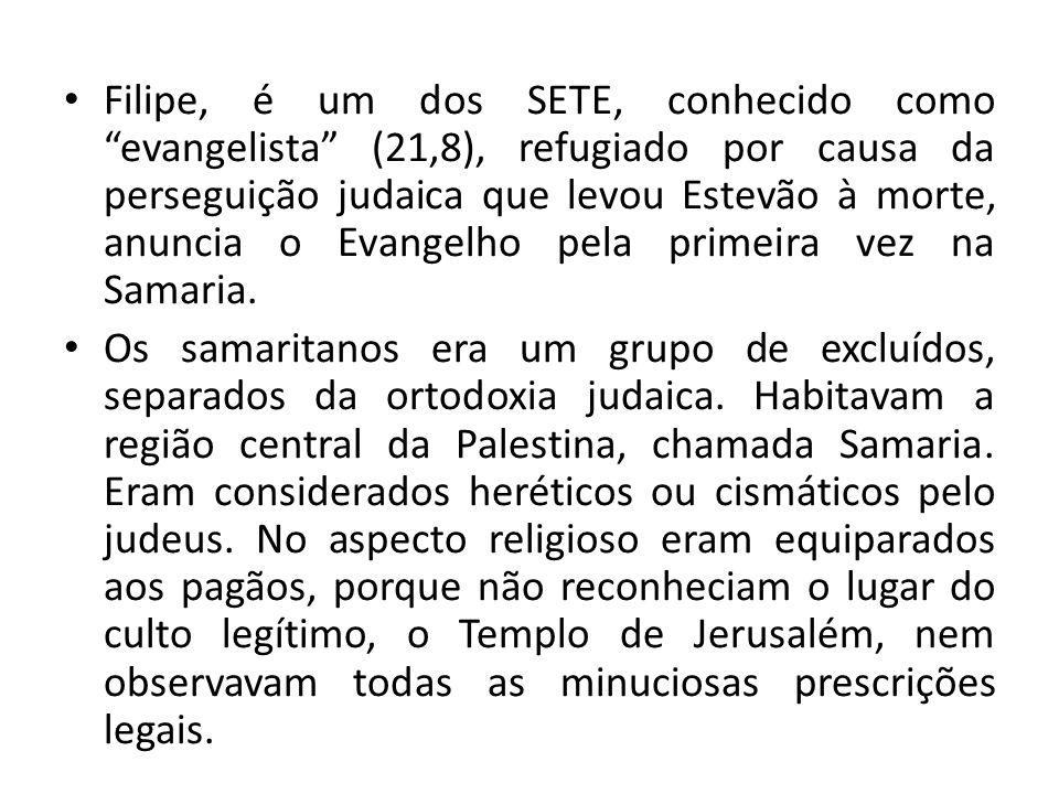 Filipe, é um dos SETE, conhecido como evangelista (21,8), refugiado por causa da perseguição judaica que levou Estevão à morte, anuncia o Evangelho pe
