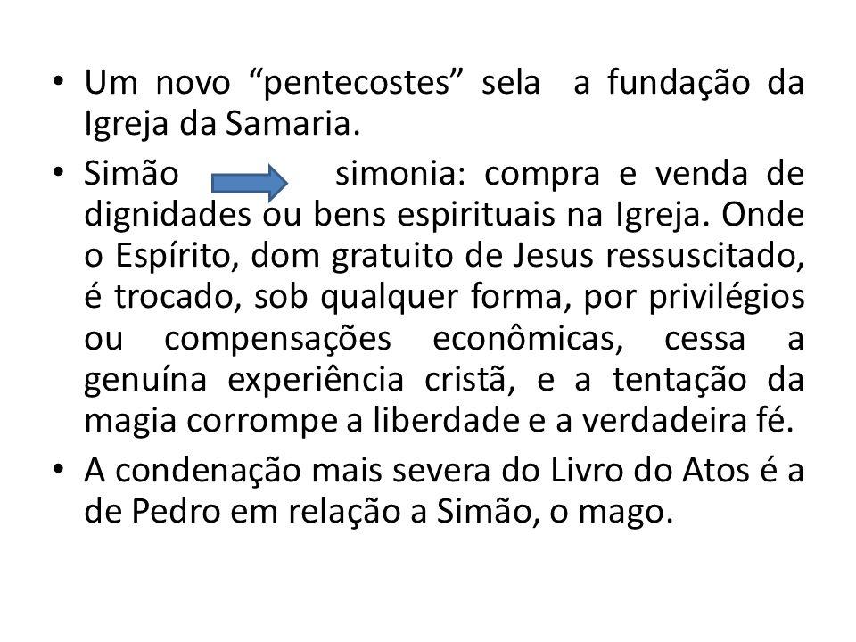 Um novo pentecostes sela a fundação da Igreja da Samaria. Simão simonia: compra e venda de dignidades ou bens espirituais na Igreja. Onde o Espírito,