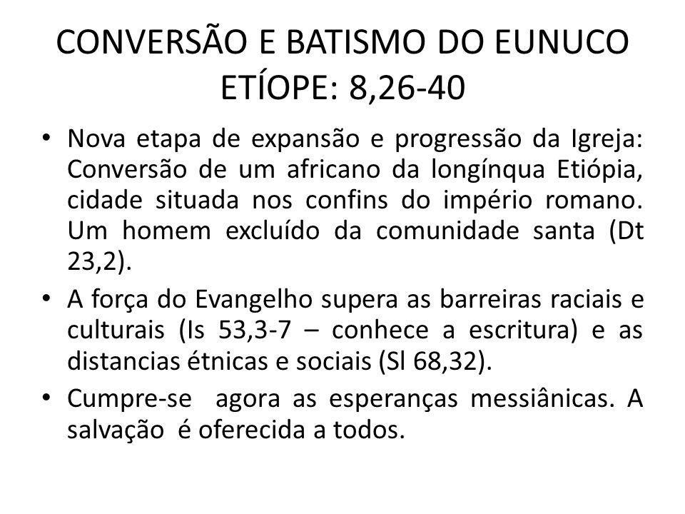CONVERSÃO E BATISMO DO EUNUCO ETÍOPE: 8,26-40 Nova etapa de expansão e progressão da Igreja: Conversão de um africano da longínqua Etiópia, cidade sit