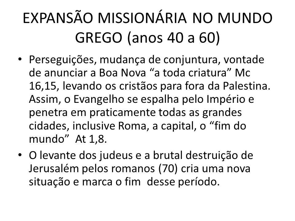 EXPANSÃO MISSIONÁRIA NO MUNDO GREGO (anos 40 a 60) Perseguições, mudança de conjuntura, vontade de anunciar a Boa Nova a toda criatura Mc 16,15, levan