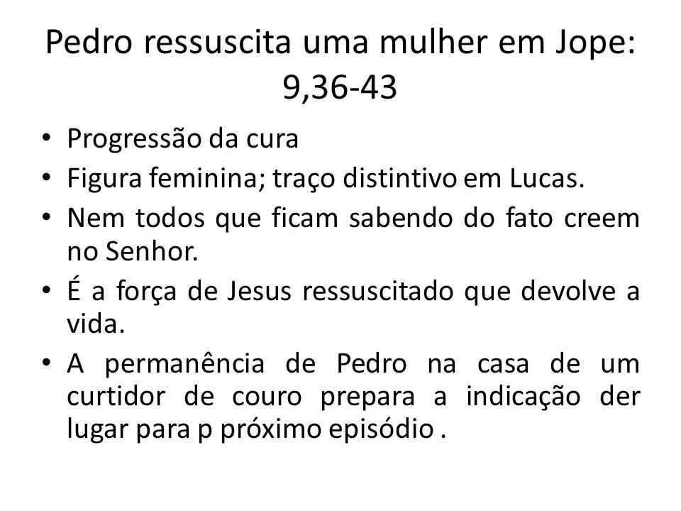 Pedro ressuscita uma mulher em Jope: 9,36-43 Progressão da cura Figura feminina; traço distintivo em Lucas. Nem todos que ficam sabendo do fato creem