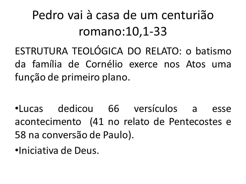 Pedro vai à casa de um centurião romano:10,1-33 ESTRUTURA TEOLÓGICA DO RELATO: o batismo da família de Cornélio exerce nos Atos uma função de primeiro