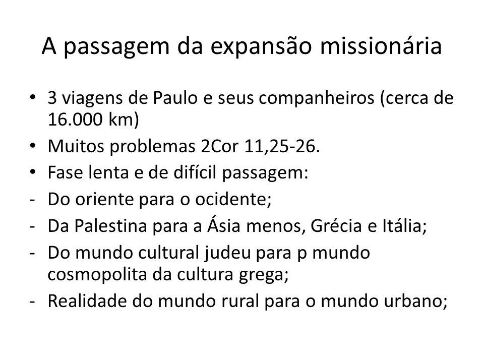 A passagem da expansão missionária 3 viagens de Paulo e seus companheiros (cerca de 16.000 km) Muitos problemas 2Cor 11,25-26. Fase lenta e de difícil