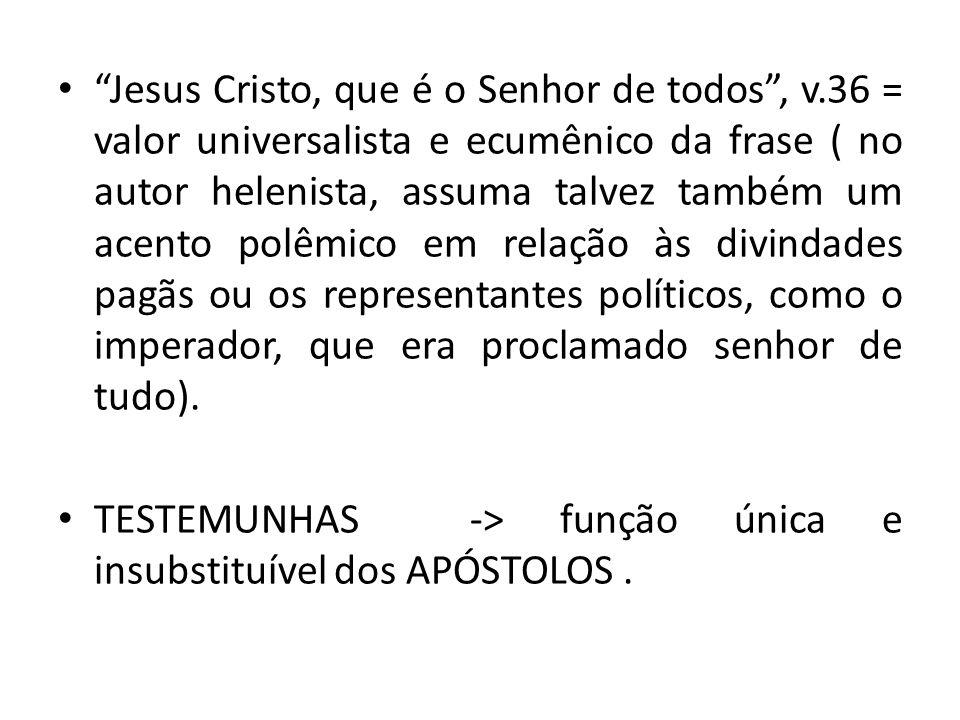 Jesus Cristo, que é o Senhor de todos, v.36 = valor universalista e ecumênico da frase ( no autor helenista, assuma talvez também um acento polêmico e
