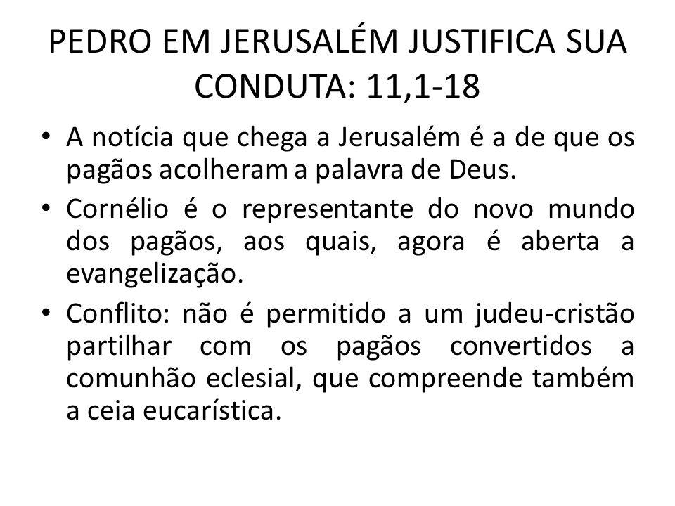 PEDRO EM JERUSALÉM JUSTIFICA SUA CONDUTA: 11,1-18 A notícia que chega a Jerusalém é a de que os pagãos acolheram a palavra de Deus. Cornélio é o repre