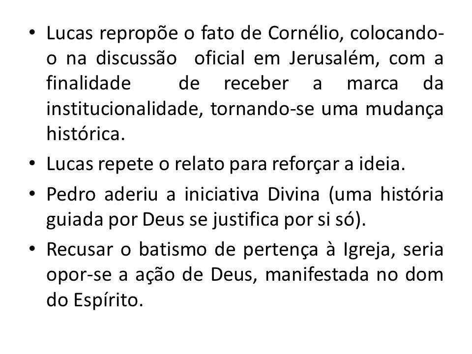 Lucas repropõe o fato de Cornélio, colocando- o na discussão oficial em Jerusalém, com a finalidade de receber a marca da institucionalidade, tornando