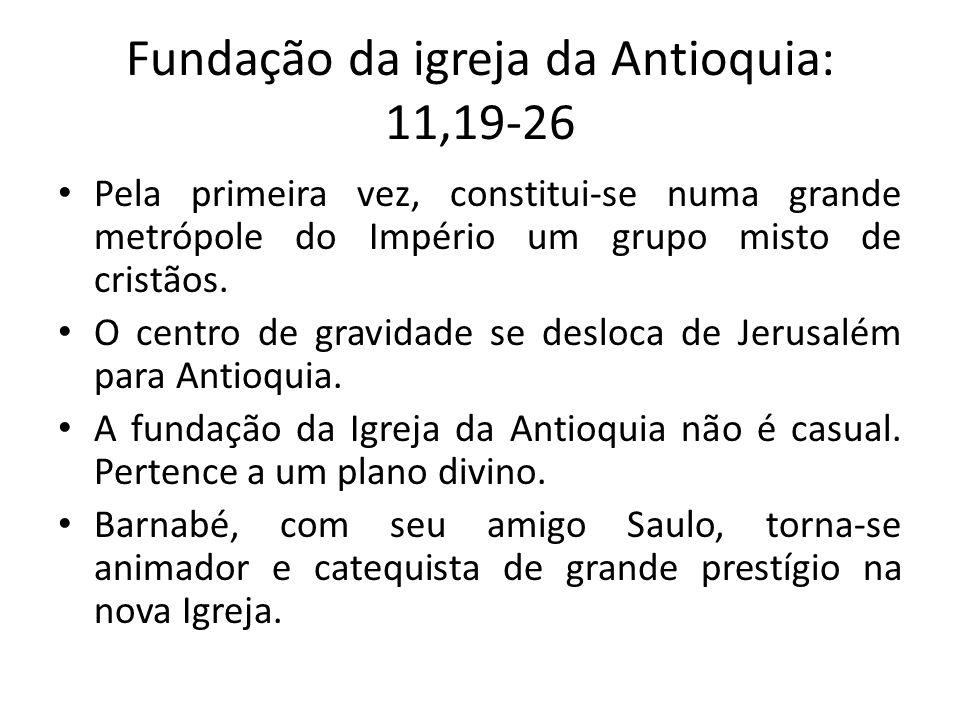 Fundação da igreja da Antioquia: 11,19-26 Pela primeira vez, constitui-se numa grande metrópole do Império um grupo misto de cristãos. O centro de gra