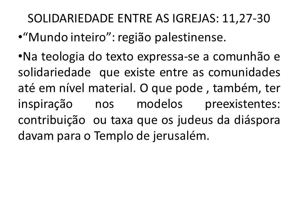 SOLIDARIEDADE ENTRE AS IGREJAS: 11,27-30 Mundo inteiro: região palestinense. Na teologia do texto expressa-se a comunhão e solidariedade que existe en