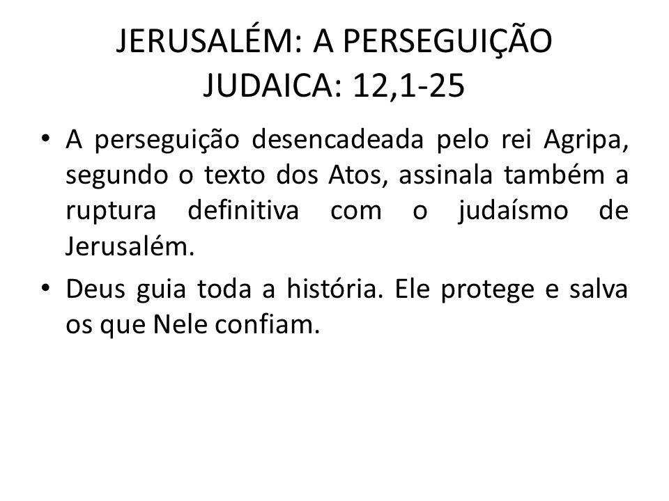 JERUSALÉM: A PERSEGUIÇÃO JUDAICA: 12,1-25 A perseguição desencadeada pelo rei Agripa, segundo o texto dos Atos, assinala também a ruptura definitiva c