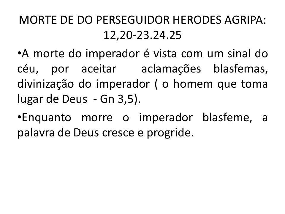 MORTE DE DO PERSEGUIDOR HERODES AGRIPA: 12,20-23.24.25 A morte do imperador é vista com um sinal do céu, por aceitar aclamações blasfemas, divinização