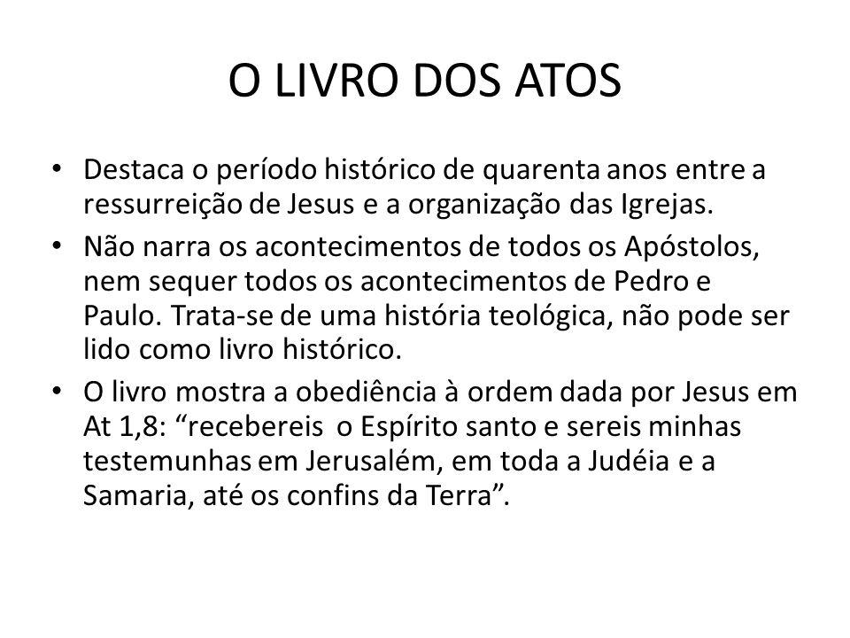 O LIVRO DOS ATOS Destaca o período histórico de quarenta anos entre a ressurreição de Jesus e a organização das Igrejas. Não narra os acontecimentos d