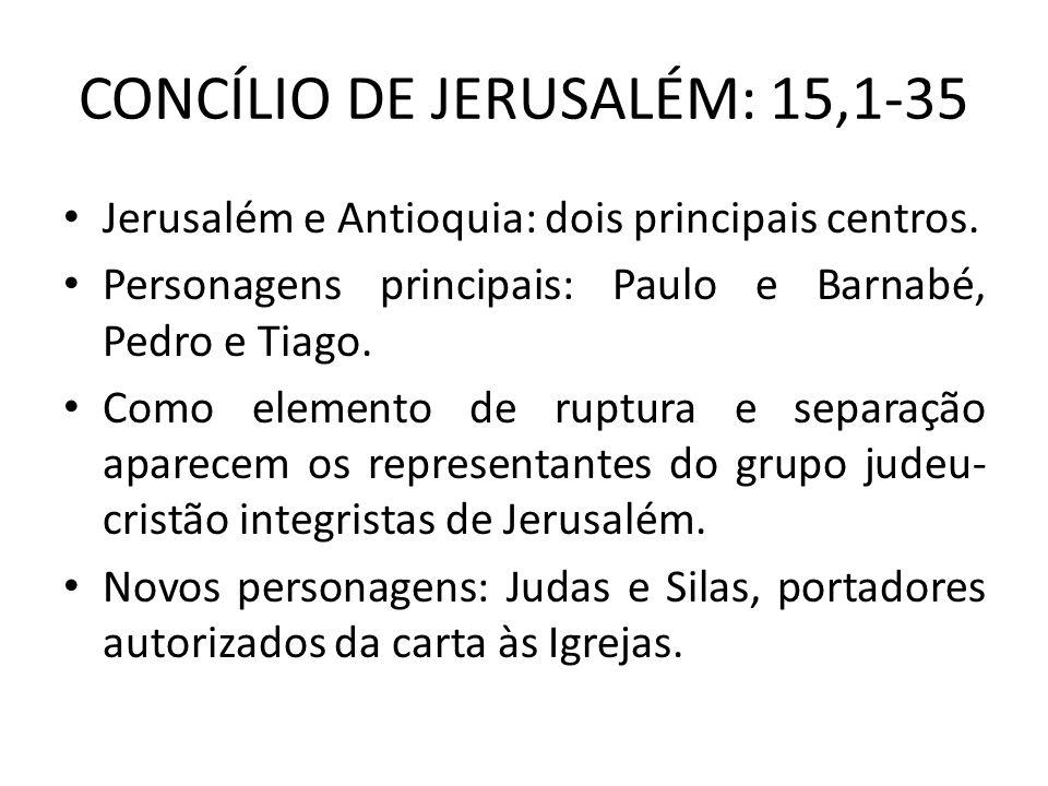 CONCÍLIO DE JERUSALÉM: 15,1-35 Jerusalém e Antioquia: dois principais centros. Personagens principais: Paulo e Barnabé, Pedro e Tiago. Como elemento d