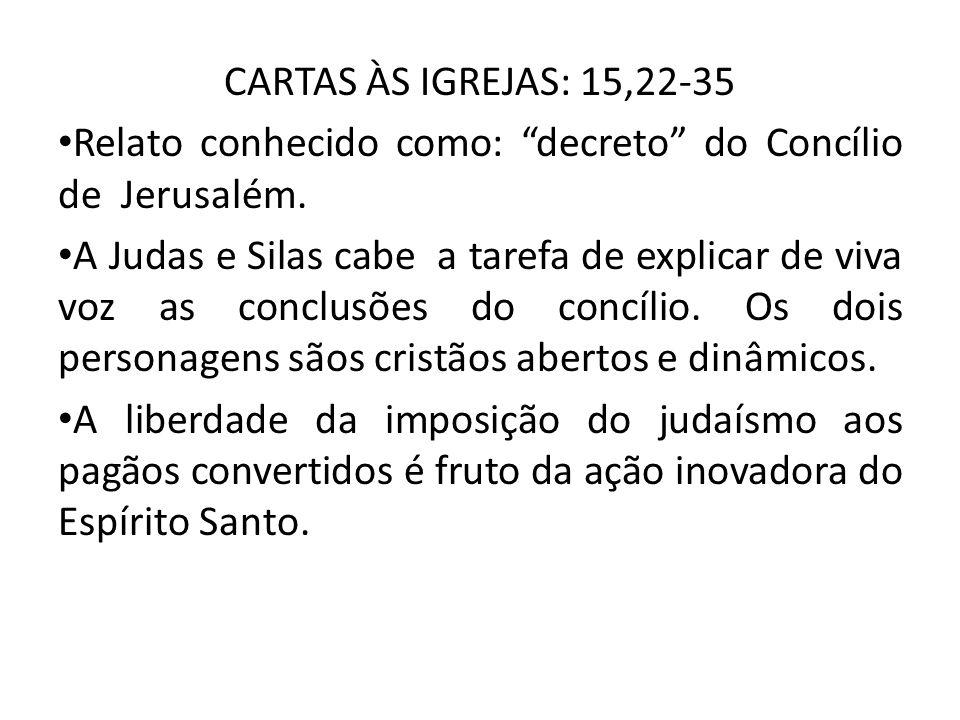 CARTAS ÀS IGREJAS: 15,22-35 Relato conhecido como: decreto do Concílio de Jerusalém. A Judas e Silas cabe a tarefa de explicar de viva voz as conclusõ