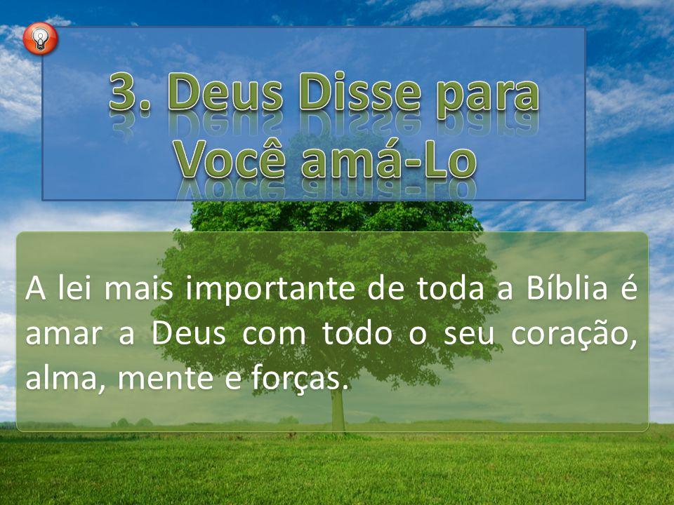 A lei mais importante de toda a Bíblia é amar a Deus com todo o seu coração, alma, mente e forças.