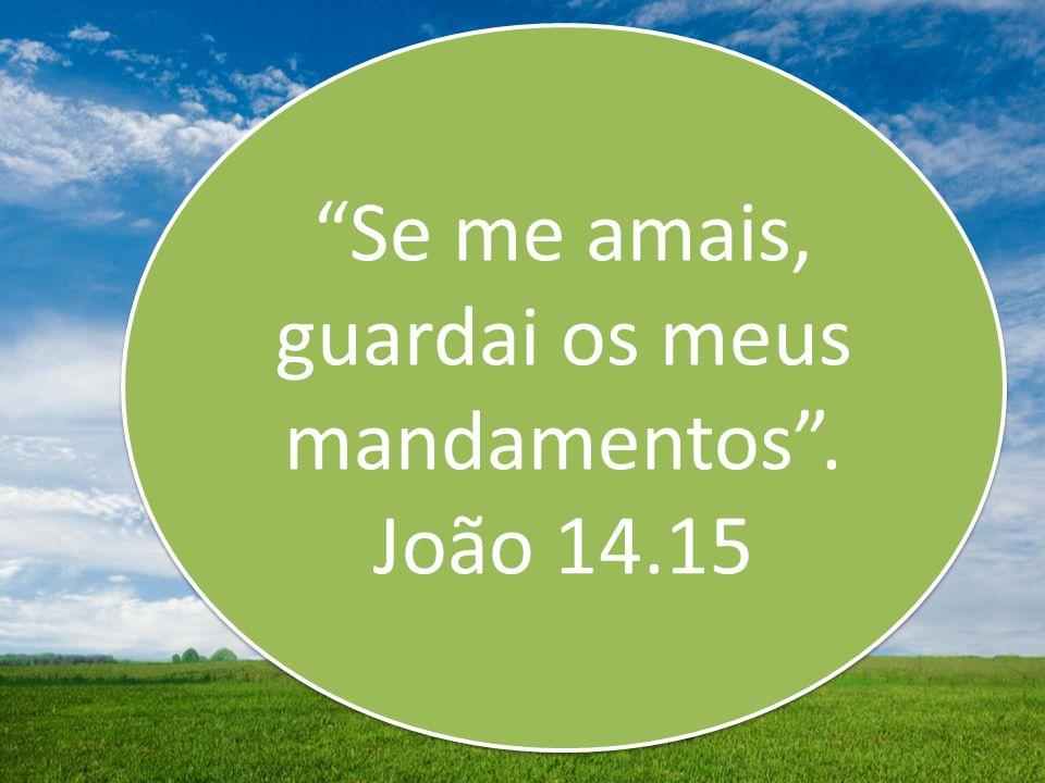 Se me amais, guardai os meus mandamentos. João 14.15 Se me amais, guardai os meus mandamentos. João 14.15