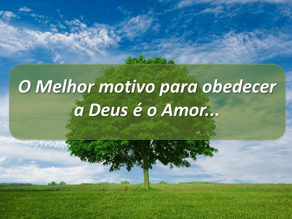 O Melhor motivo para obedecer a Deus é o Amor...